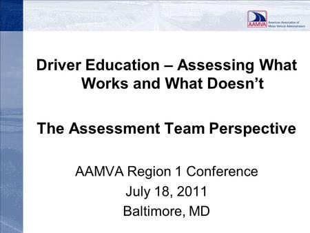 Driver Education – Assessing What Works and What Doesn't The Assessment Team Perspective AAMVA Region 1 Conference July 18, 2011 Baltimore, MD.