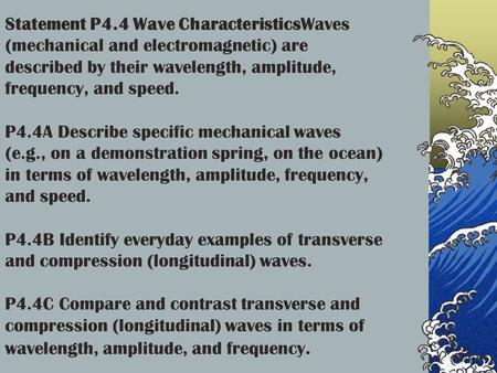 Statement P4.4 Wave CharacteristicsWaves (mechanical and electromagnetic) are described by their wavelength, amplitude, frequency, and speed. P4.4A Describe.