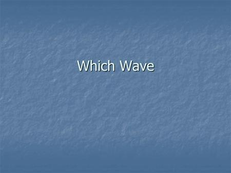 Which Wave Which Wave ? Mechanical wave motion requires a material MEDIUM. Ripple waves are formed by the VIBRATION of water molecules.