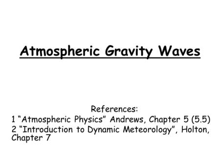 "Atmospheric Gravity Waves References: 1 ""Atmospheric Physics"" Andrews, Chapter 5 (5.5) 2 ""Introduction to Dynamic Meteorology"", Holton, Chapter 7."
