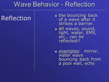 Wave Behavior - Reflection  the bouncing back of a wave after it strikes a barrier.  All waves, sound, light, water, EMS, etc., can be reflected!! 
