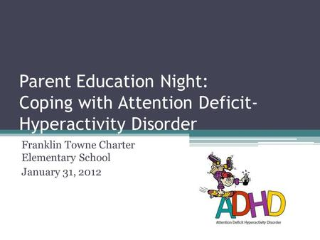 Parent Education Night: Coping with Attention Deficit- Hyperactivity Disorder Franklin Towne Charter Elementary School January 31, 2012.
