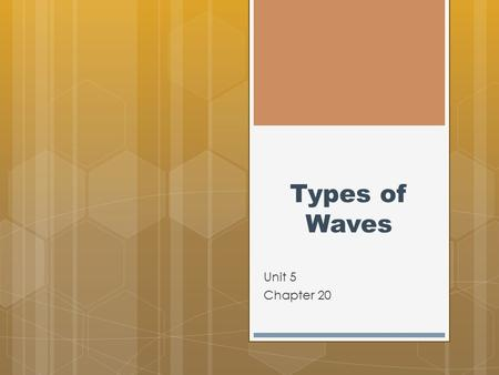 Types of Waves Unit 5 Chapter 20. Types of Waves  All waves transfer energy by repeated vibrations. However, waves can differ in many ways.  The most.