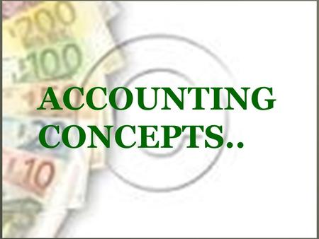 ACCOUNTING CONCEPTS... INTRODUCTION   Users of financial statements need relevant and reliable information.   To provide such information, the profession.