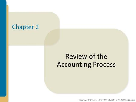 Copyright © 2015 McGraw-Hill Education. All rights reserved. Chapter 2 Review of the Accounting Process.