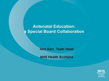 Antenatal Education: a Special Board Collaboration Ann Kerr, Team Head NHS Health Scotland.