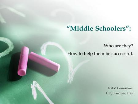 """Middle Schoolers"": Who are they? How to help them be successful. KSTM Counselors: Hill, Standifer, Tran."