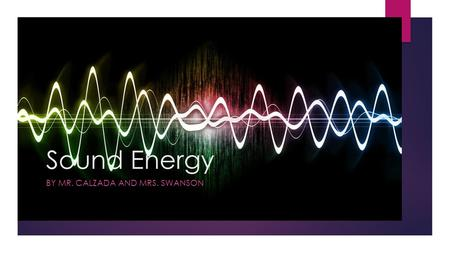 Sound Energy BY MR. CALZADA AND MRS. SWANSON. Vocabulary  sound  pitch  volume  vibration  compression  sound wave.