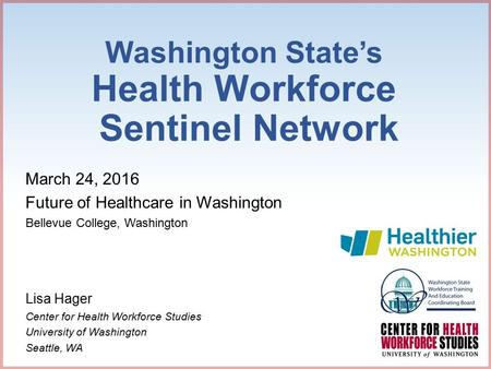 Washington State's Health Workforce Sentinel Network March 24, 2016 Future of Healthcare in Washington Bellevue College, Washington Lisa Hager Center for.