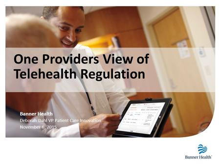Banner Health Deborah Dahl VP Patient Care Innovation November 6, 2015 One Providers View of Telehealth Regulation.