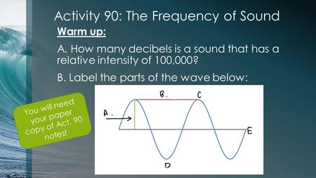 Activity 90: The Frequency of Sound Warm up: A. How many decibels is a sound that has a relative intensity of 100,000? B. Label the parts of the wave below: