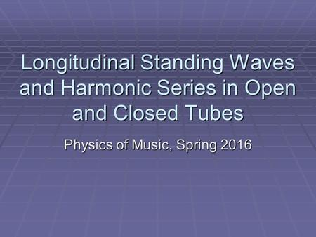 Longitudinal Standing Waves and Harmonic Series in Open and Closed Tubes Physics of Music, Spring 2016.
