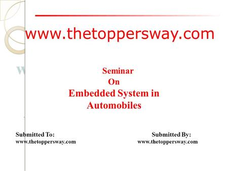 Www.thetoppersway.com Submitted To: Submitted By: www.thetoppersway.com Seminar On Embedded System in Automobiles.