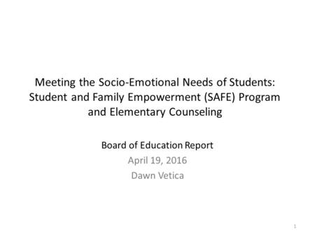 1 Meeting the Socio-Emotional Needs of Students: Student and Family Empowerment (SAFE) Program and Elementary Counseling Board of Education Report April.