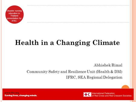 Www.ifrc.org Saving lives, changing minds. Disaster nursing education in Thailand presentation by IFRC Health in a Changing Climate Abhishek Rimal Community.