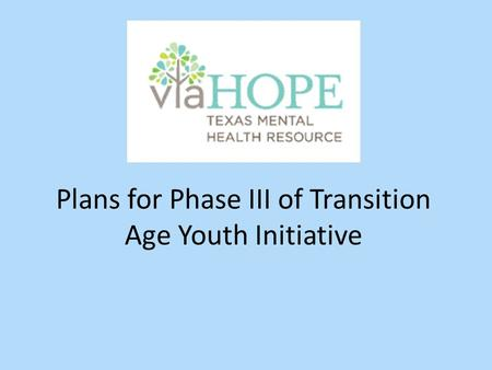 Plans for Phase III of Transition Age Youth Initiative.