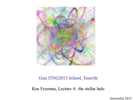 Gaia ITNG2013 School, Tenerife Ken Freeman, Lecture 4: the stellar halo September 2013.