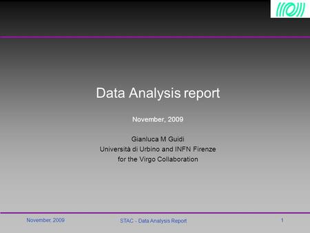 November, 2009 STAC - Data Analysis Report 1 Data Analysis report November, 2009 Gianluca M Guidi Università di Urbino and INFN Firenze for the Virgo Collaboration.