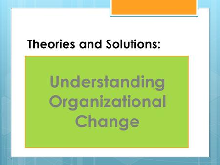 Theories and Solutions: Understanding Organizational Change.
