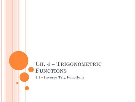 C H. 4 – T RIGONOMETRIC F UNCTIONS 4.7 – Inverse Trig Functions.