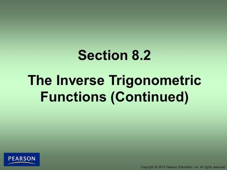 Section 8.2 The Inverse Trigonometric Functions (Continued) Copyright © 2013 Pearson Education, Inc. All rights reserved.