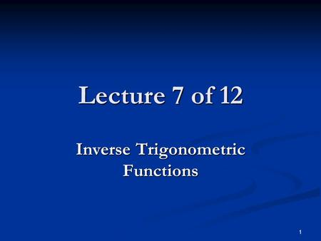 1 Lecture 7 of 12 Inverse Trigonometric Functions.