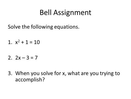 Bell Assignment Solve the following equations. 1.x 2 + 1 = 10 2.2x – 3 = 7 3.When you solve for x, what are you trying to accomplish?
