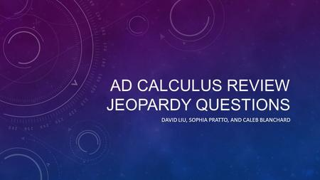 AD CALCULUS REVIEW JEOPARDY QUESTIONS DAVID LIU, SOPHIA PRATTO, AND CALEB BLANCHARD.