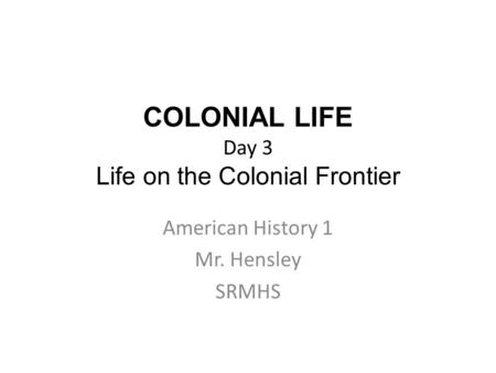 COLONIAL LIFE Day 3 Life on the Colonial Frontier American History 1 Mr. Hensley SRMHS.