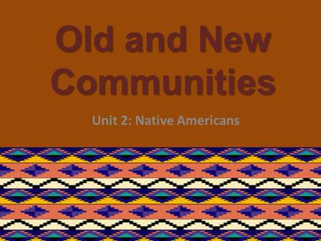 Old and New Communities Unit 2: Native Americans.