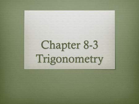 Chapter 8-3 Trigonometry. Objectives  Students will be able to use the sine, cosine, and tangent ratios to determine side lengths and angle measures.