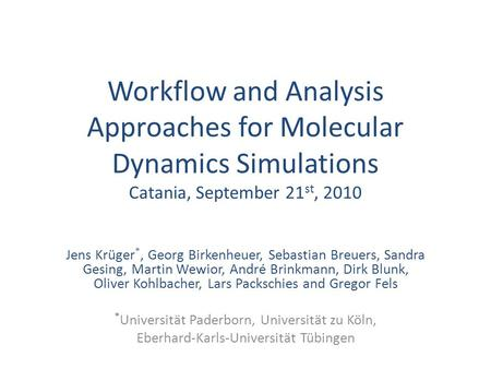 Workflow and Analysis Approaches for Molecular Dynamics Simulations Catania, September 21 st, 2010 Jens Krüger *, Georg Birkenheuer, Sebastian Breuers,