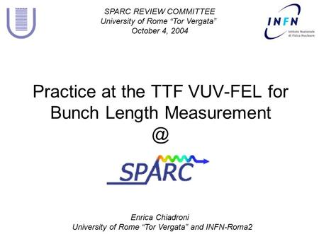 "Enrica Chiadroni University of Rome ""Tor Vergata"" and INFN-Roma2 Practice at the TTF VUV-FEL for Bunch Length SPARC REVIEW COMMITTEE University."