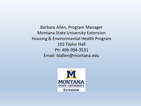 Barbara Allen, Program Manager Montana State University Extension Housing & Environmental Health Program 102 Taylor Hall Ph: 406-994-3531
