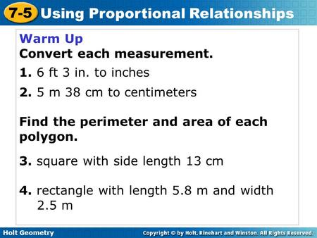 Holt Geometry 7-5 Using Proportional Relationships Warm Up Convert each measurement. 1. 6 ft 3 in. to inches 2. 5 m 38 cm to centimeters Find the perimeter.