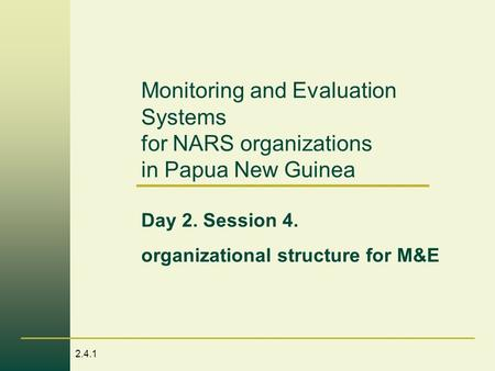 2.4.1 Monitoring and Evaluation Systems for NARS organizations in Papua New Guinea Day 2. Session 4. organizational structure for M&E.