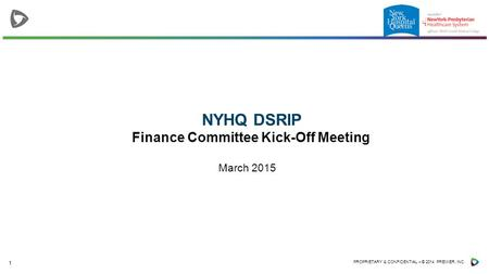1 PROPRIETARY & CONFIDENTIAL – © 2014 PREMIER, INC. NYHQ DSRIP Finance Committee Kick-Off Meeting March 2015.