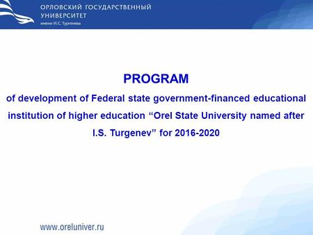 "PROGRAM of development of Federal state government-financed educational institution of higher education ""Orel State University named after I.S. Turgenev"""