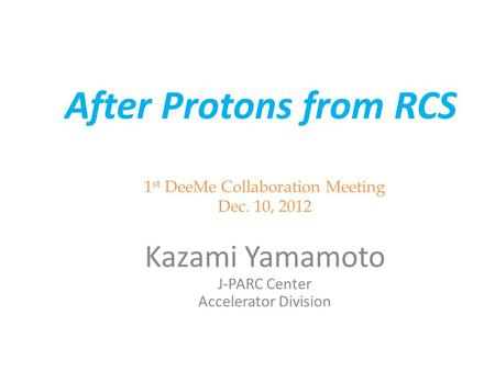 After Protons from RCS 1 st DeeMe Collaboration Meeting Dec. 10, 2012 Kazami Yamamoto J-PARC Center Accelerator Division.