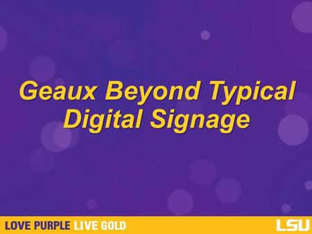 Geaux Beyond Typical Digital Signage. Learning Objectives Why Digital Signage? Collaboration, Goals, Budget Planning. Choosing Your System. Hardware Management.