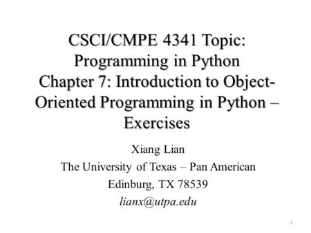 CSCI/CMPE 4341 Topic: Programming in Python Chapter 7: Introduction to Object- Oriented Programming in Python – Exercises Xiang Lian The University of.