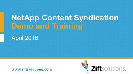 Www.ziftsolutions.com April 2016 Demo and Training NetApp Content Syndication.