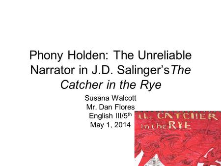 Phony Holden: The Unreliable Narrator in J.D. Salinger'sThe Catcher in the Rye Susana Walcott Mr. Dan Flores English III/5 th May 1, 2014.