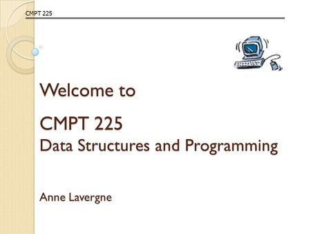 Welcome to CMPT 225 Data Structures and Programming Anne Lavergne