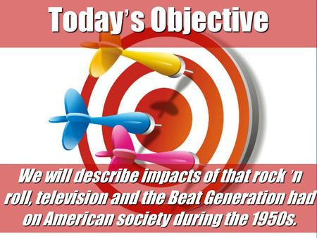 Today's Objective We will describe impacts of that rock 'n roll, television and the Beat Generation had on American society during the 1950s.