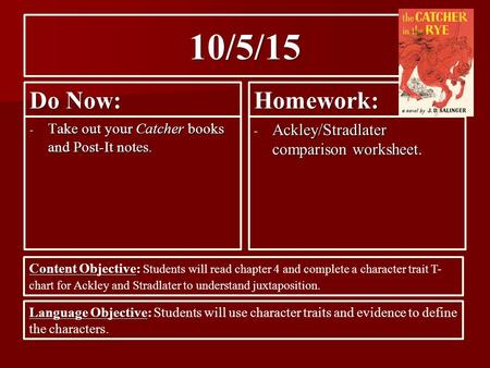 10/5/15 Do Now: - Take out your Catcher books and Post-It notes. Homework: - Ackley/Stradlater comparison worksheet. Content Objective: Content Objective: