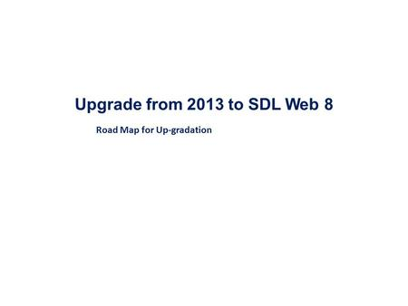 Upgrade from 2013 to SDL Web 8 Road Map for Up-gradation.