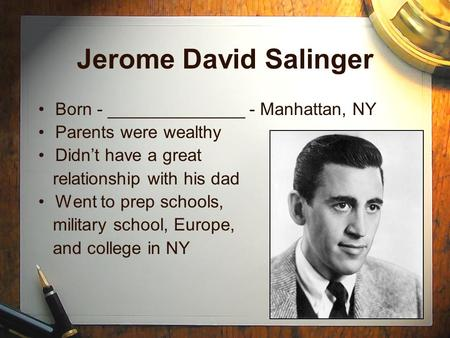 Jerome David Salinger Born - ______________ - Manhattan, NY Parents were wealthy Didn't have a great relationship with his dad Went to prep schools, military.