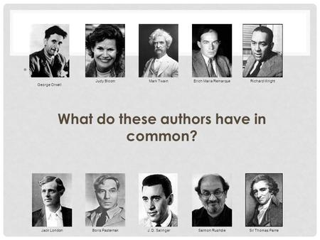 W What do these authors have in common? Salmon Rushdie George Orwell Judy BloomMark TwainErich Maria RemarqueRichard Wright Jack LondonBoris PasternakJ.