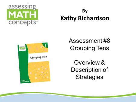 By Kathy Richardson Assessment #8 Grouping Tens Overview & Description of Strategies.